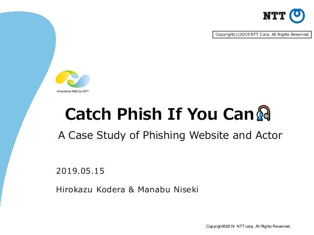 Copyright©2019 NTT corp. All Rights Reserved. Catch Phish If You Can A Case Study of Phishing Website and Actor 2019.05.15...