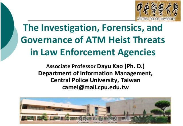 The Investigation, Forensics, and Governance of ATM Heist Threats in Law Enforcement Agencies Associate Professor Dayu Kao...