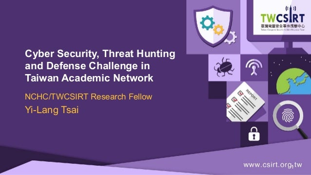 Cyber Security, Threat Hunting and Defense Challenge in Taiwan Academic Network NCHC/TWCSIRT Research Fellow Yi-Lang Tsai ...