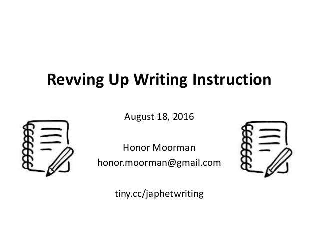 Revving Up Writing Instruction August 18, 2016 Honor Moorman honor.moorman@gmail.com tiny.cc/japhetwriting