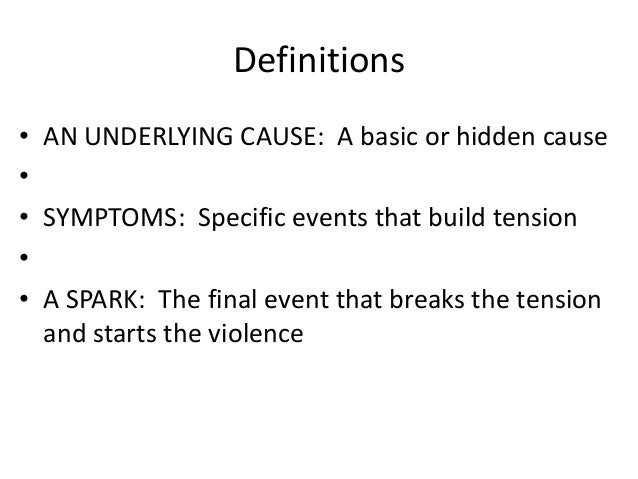 Definitions • AN UNDERLYING CAUSE: A basic or hidden cause • • SYMPTOMS: Specific events that build tension • • A SPARK: T...