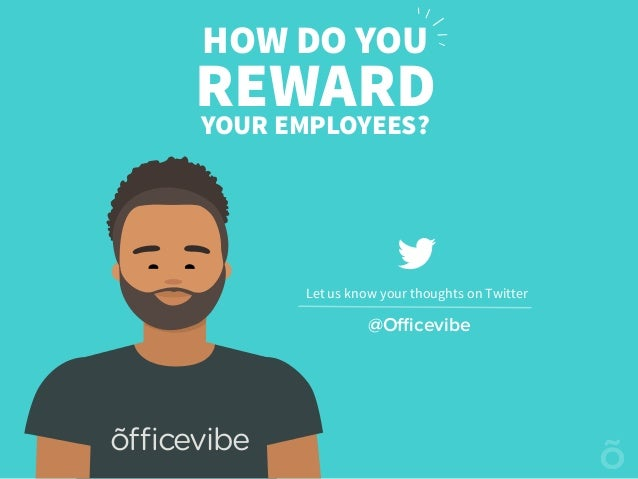 HOW DO YOU REWARDYOUR EMPLOYEES? Let us know your thoughts on Twitter @Officevibe õfficevibe