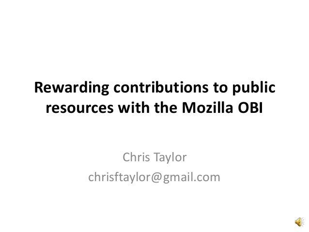 Rewarding contributions to public resources with the Mozilla OBI Chris Taylor chrisftaylor@gmail.com