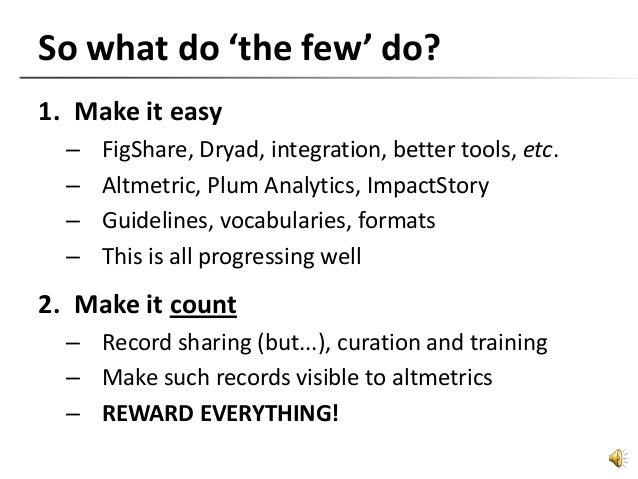 So what do 'the few' do? 1. Make it easy – FigShare, Dryad, integration, better tools, etc. – Altmetric, Plum Analytics, I...
