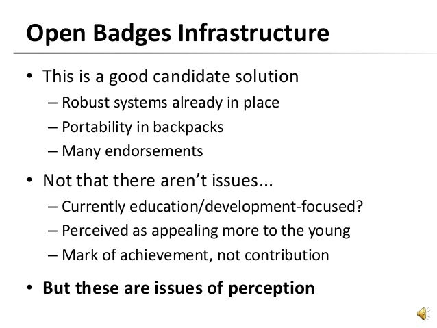 Open Badges Infrastructure • This is a good candidate solution – Robust systems already in place – Portability in backpack...
