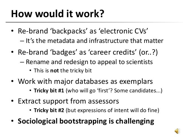 How would it work? • Re-brand 'backpacks' as 'electronic CVs' – It's the metadata and infrastructure that matter • Re-bran...