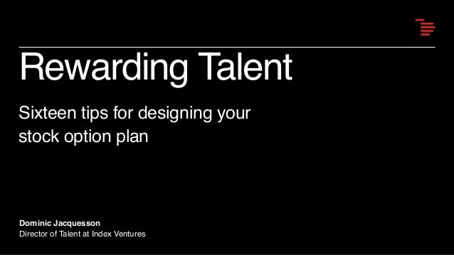 Rewarding Talent Sixteen tips for designing your stock option plan Dominic Jacquesson Director of Talent at Index Ventures