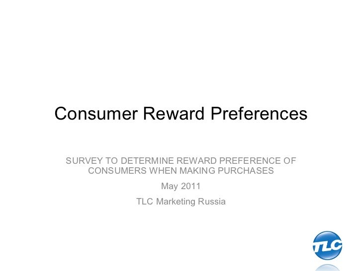 Consumer Reward Preferences SURVEY TO DETERMINE REWARD PREFERENCE OF CONSUMERS WHEN MAKING PURCHASES May 2011 TLC Marketin...
