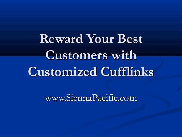 Reward Your BestReward Your Best Customers withCustomers with Customized CufflinksCustomized Cufflinks www.SiennaPacific.c...