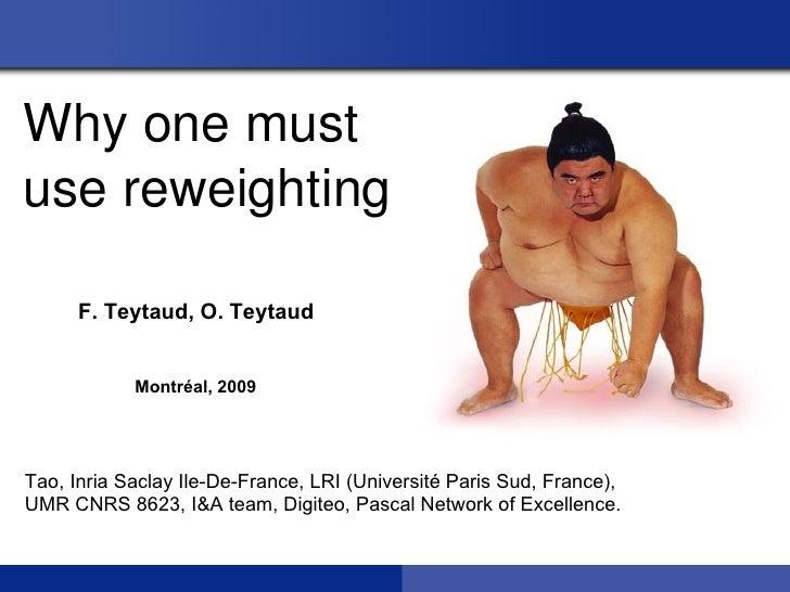 Whyonemustusereweighting      F. Teytaud, O. Teytaud            Montréal, 2009Tao, Inria Saclay Ile-De-France, LRI (Uni...