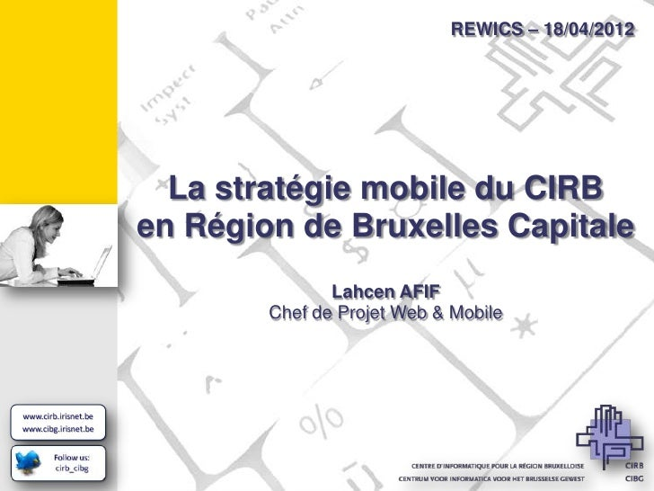 REWICS – 18/04/2012  La stratégie mobile du CIRBen Région de Bruxelles Capitale               Lahcen AFIF        Chef de P...