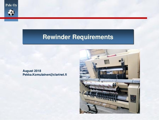 Pele Oy Rewinder Requirements August 2018 Pekka.Komulainen@clarinet.fi