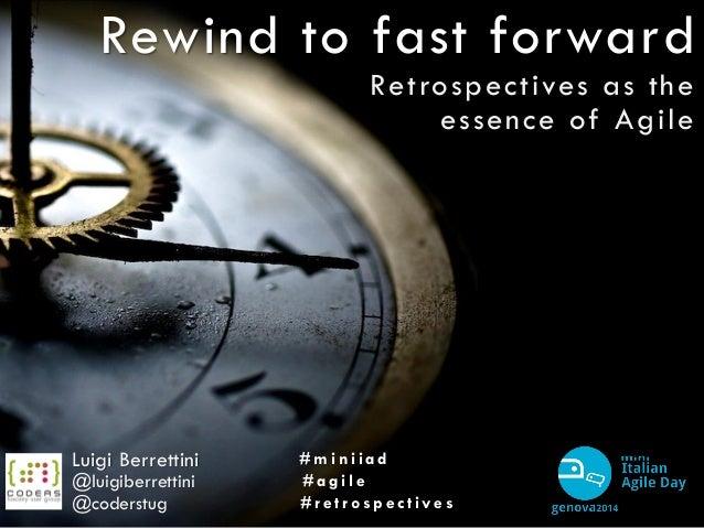 Rewind to fast forward Retrospectives as the essence of Agile Luigi Berrettini @luigiberrettini # m i n i i a d # a g i l ...