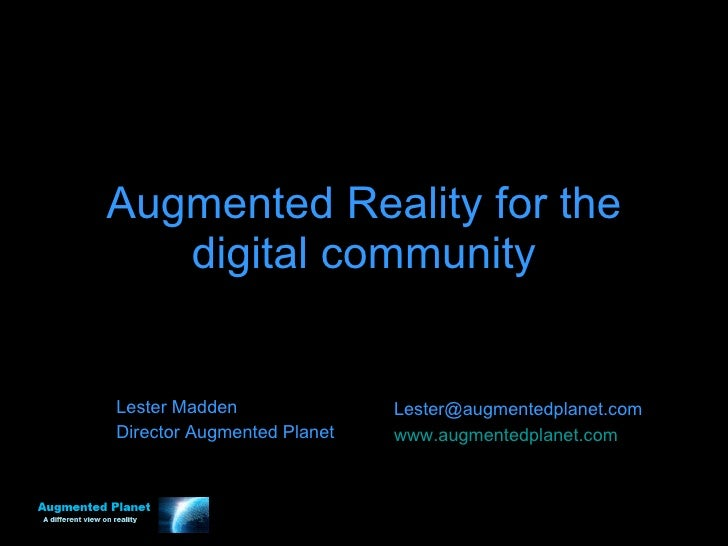 Augmented Reality for the digital community Lester Madden Director Augmented Planet [email_address] www.augmentedplanet.com