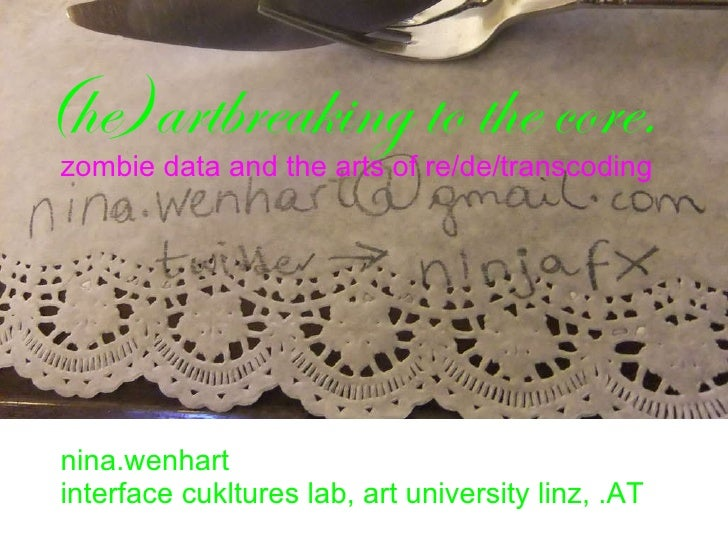 ( he)artbreaking to the core.  zombie data and the arts of re/de/transcoding nina.wenhart interface cukltures lab, art uni...