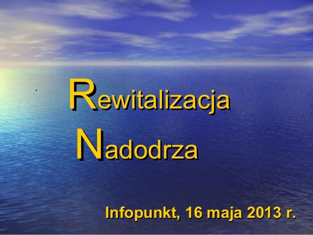 ..RRewitalizacjaewitalizacjaNNadodrzaadodrzaInfopunkt, 16 maja 2013 r.Infopunkt, 16 maja 2013 r.