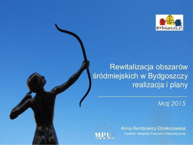 Rewitalizacja obszarów śródmiejskich w Bydgoszczy realizacja i plany Anna Rembowicz-Dziekciowska Dyrektor Miejskiej Pracow...