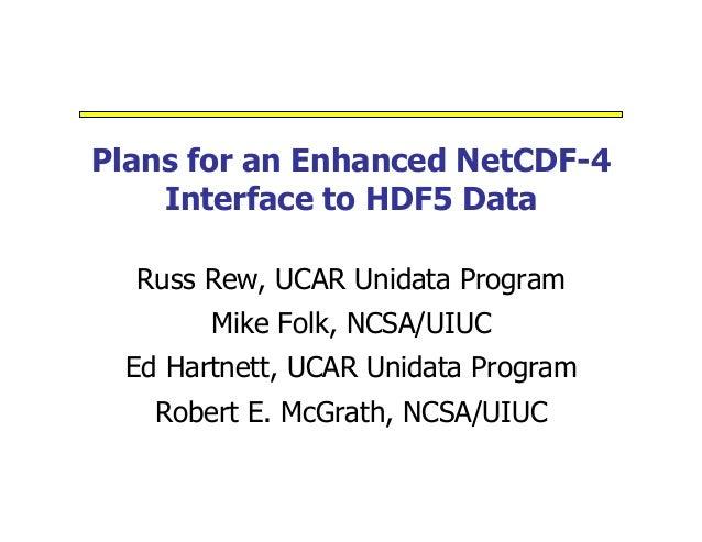 Plans for an Enhanced NetCDF-4 Interface to HDF5 Data Russ Rew, UCAR Unidata Program Mike Folk, NCSA/UIUC Ed Hartnett, UCA...