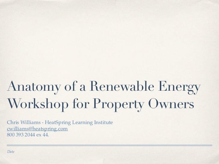 Anatomy of a Renewable EnergyWorkshop for Property OwnersChris Williams - HeatSpring Learning Institutecwilliams@heatsprin...