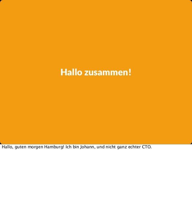 Hallo zusammen!  Hallo, guten morgen Hamburg! Ich bin Johann, und nicht ganz echter CTO.