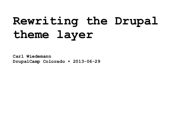 Rewriting the Drupal theme layer Carl Wiedemann DrupalCamp Colorado • 2013-06-29