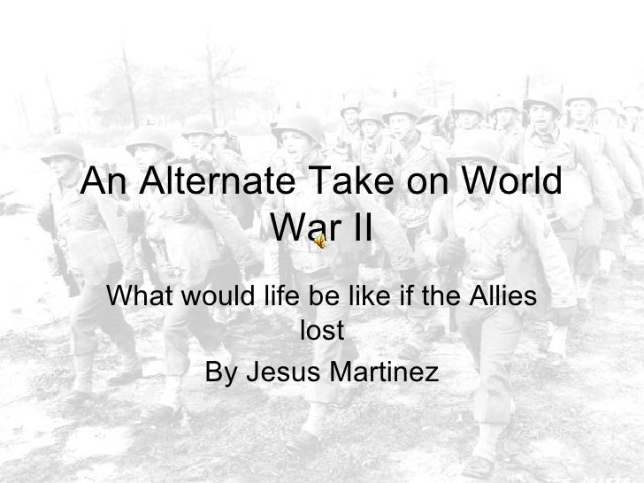 An Alternate Take on World War II What would life be like if the Allies lost By Jesus Martinez