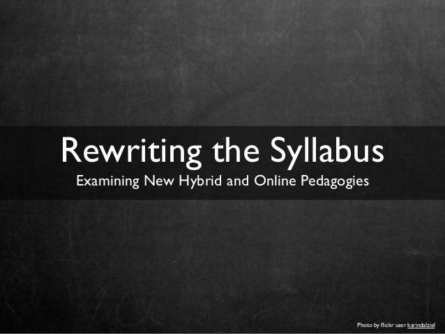 Photo by flickr user karindalziel Rewriting the Syllabus Examining New Hybrid and Online Pedagogies
