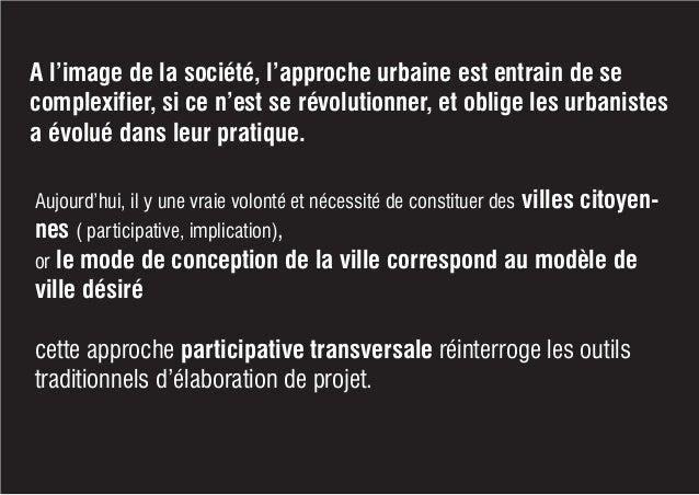A l'image de la société, l'approche urbaine est entrain de se complexifier, si ce n'est se révolutionner, et oblige les ur...