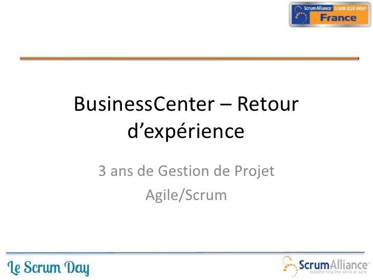 BusinessCenter – Retour     d'expérience  3 ans de Gestion de Projet         Agile/Scrum
