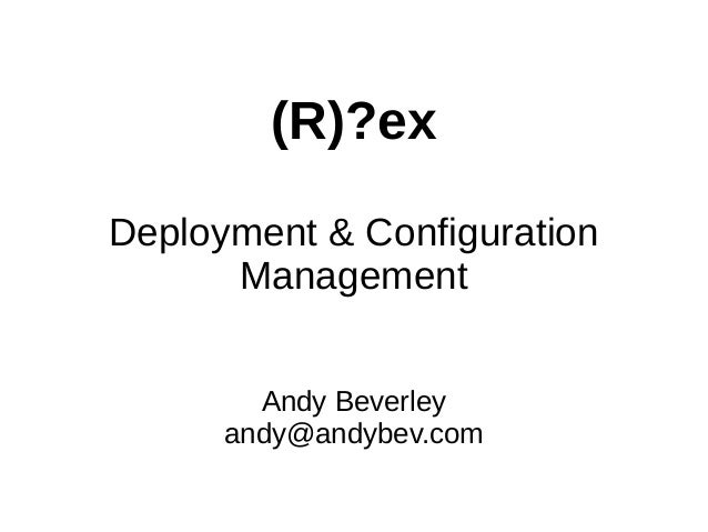 (R)?ex Deployment & Configuration Management Andy Beverley andy@andybev.com
