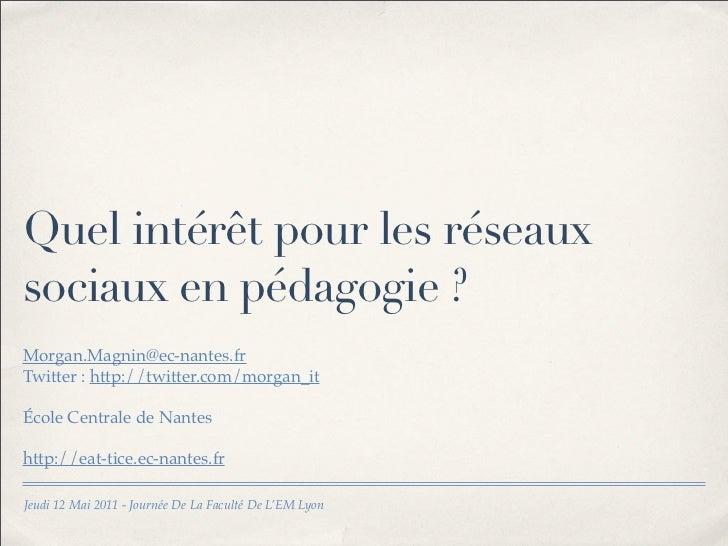 Quel intérêt pour les réseauxsociaux en pédagogie ?Morgan.Magnin@ec-nantes.frTwitter : http://twitter.com/morgan_itÉcole C...