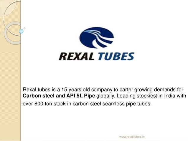 Rexal tubes is a 15 years old company to carter growing demands for Carbon steel and API 5L Pipe globally. Leading stockie...