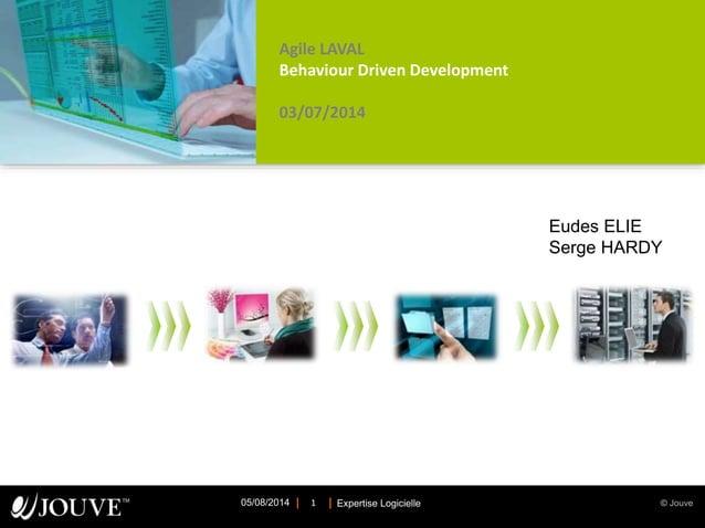 © JouveExpertise Logicielle05/08/2014 1 Agile LAVAL Behaviour Driven Development 03/07/2014 Eudes ELIE Serge HARDY