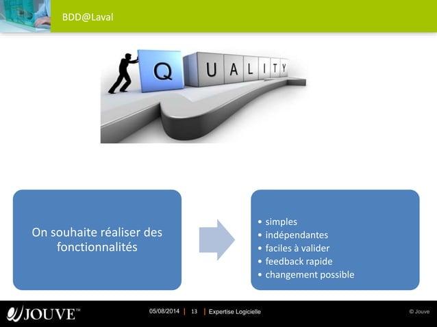© JouveExpertise Logicielle05/08/2014 13 BDD@Laval On souhaite réaliser des fonctionnalités • simples • indépendantes • fa...