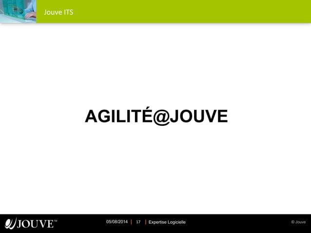 © JouveExpertise Logicielle05/08/2014 17 Jouve ITS AGILITÉ@JOUVE