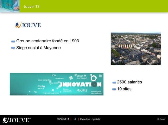 © JouveExpertise Logicielle05/08/2014 19 Jouve ITS Groupe centenaire fondé en 1903 Siège social à Mayenne 2500 salariés 19...