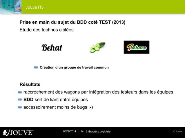 © JouveExpertise Logicielle05/08/2014 24 Jouve ITS Prise en main du sujet du BDD coté TEST (2013) Etude des technos ciblée...