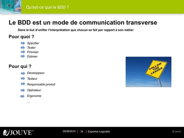 © JouveExpertise Logicielle05/08/2014 28 Qu'est-ce que le BDD ? Le BDD est un mode de communication transverse Dans le but...