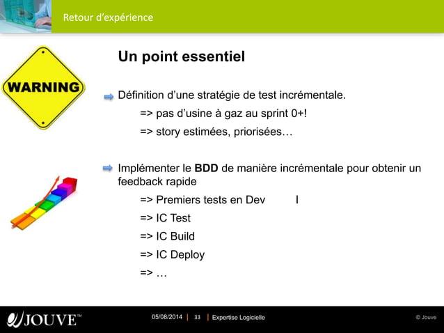 © JouveExpertise Logicielle05/08/2014 33 Retour d'expérience Un point essentiel Définition d'une stratégie de test incréme...