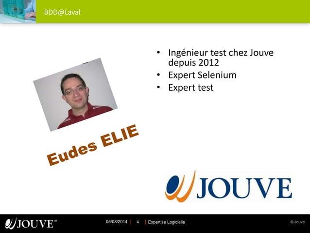 © JouveExpertise Logicielle05/08/2014 4 BDD@Laval • Ingénieur test chez Jouve depuis 2012 • Expert Selenium • Expert test