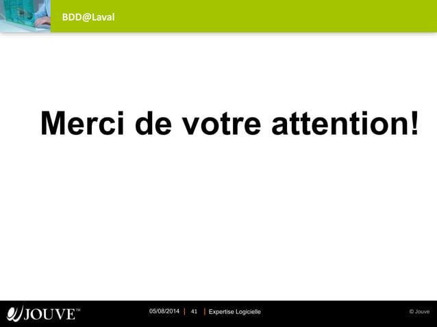 © JouveExpertise Logicielle05/08/2014 41 BDD@Laval Merci de votre attention!