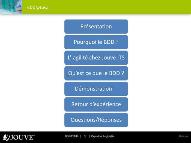 © JouveExpertise Logicielle05/08/2014 9 BDD@Laval Présentation Pourquoi le BDD ? L' agilité chez Jouve ITS Qu'est ce que l...
