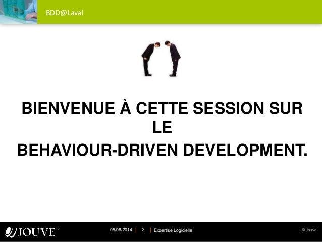 © JouveExpertise Logicielle05/08/2014 2 BDD@Laval BIENVENUE À CETTE SESSION SUR LE BEHAVIOUR-DRIVEN DEVELOPMENT.