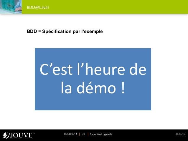 © JouveExpertise Logicielle05/08/2014 32 BDD@Laval C'est l'heure de la démo ! BDD = Spécification par l'exemple