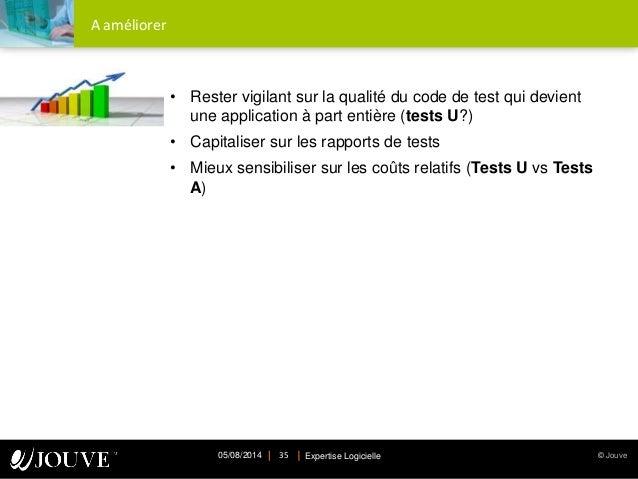 © JouveExpertise Logicielle05/08/2014 35 A améliorer • Rester vigilant sur la qualité du code de test qui devient une appl...