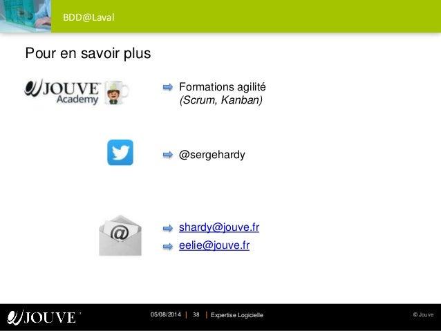 © JouveExpertise Logicielle05/08/2014 38 BDD@Laval Formations agilité (Scrum, Kanban) @sergehardy shardy@jouve.fr eelie@jo...