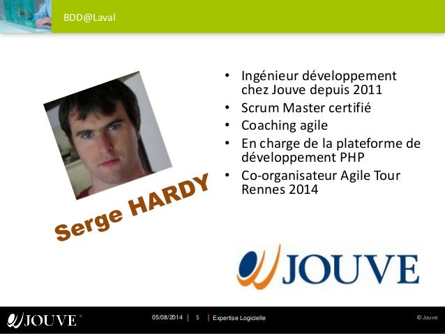 © JouveExpertise Logicielle05/08/2014 5 BDD@Laval • Ingénieur développement chez Jouve depuis 2011 • Scrum Master certifié...