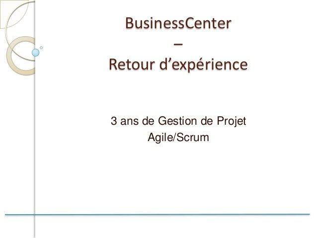 BusinessCenter         –Retour d'expérience3 ans de Gestion de Projet       Agile/Scrum