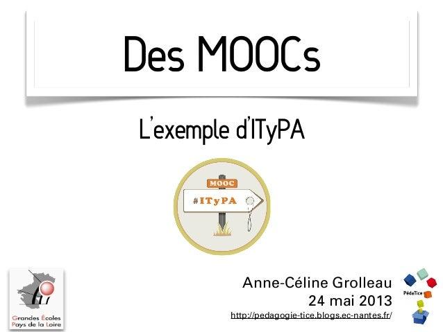 Des MOOCsAnne-Céline Grolleau24 mai 2013http://pedagogie-tice.blogs.ec-nantes.fr/L'exemple d'ITyPA