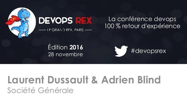 #devopsrex Édition 2016 28 novembre La conférence devops 100 % retour d'expérience Laurent Dussault & Adrien Blind Société...